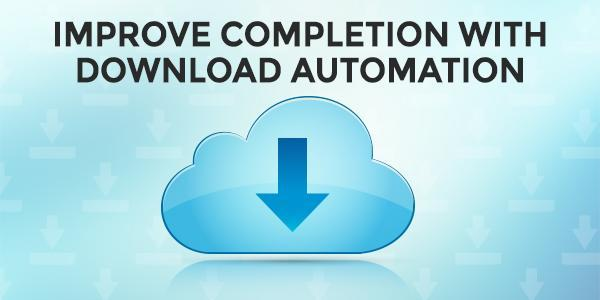 Improve Completion With Download Automation